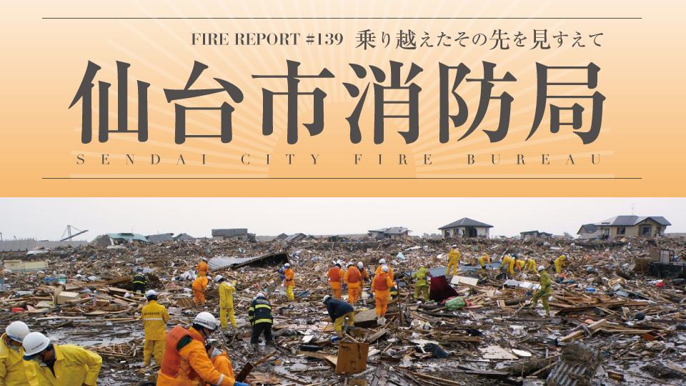 FIRE REPORT #139 仙台市消防局 乗り越えたその先を見すえて