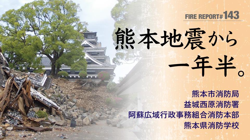FIRE REPORT #143 熊本地震から一年半。揺れやまぬ余震のなかで