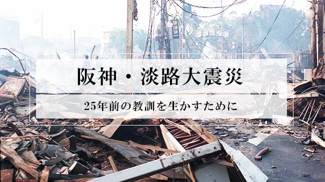 阪神・淡路大震災から25年。あの時の教訓を生かすために