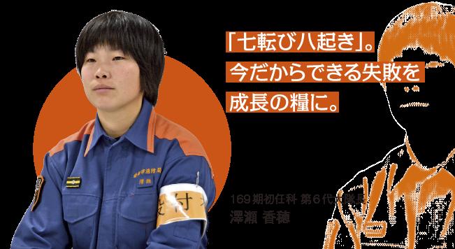 「七転び八起き」。今だからできる失敗を成長の糧に。169期初任科 第6代大隊長 澤瀬 香穂