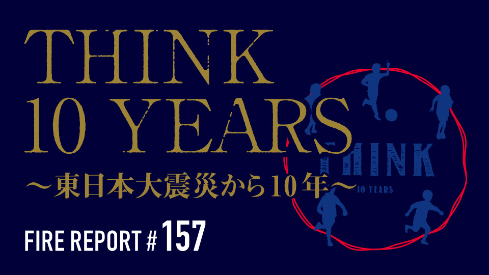 FIRE REPORT #157  THINK 10 YEARS 〜東日本大震災から10年〜