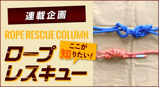 【第6回 ロープレスキュー操法 !?】<br>〜連載企画 ROPE RESCUE COLUMN<br>ロープレスキュー ここが知りたい!〜